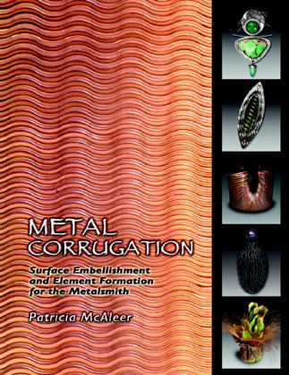 Metal Corrugation by Trish McAleer: Surface Embellishment and Element Formation for the Metalsmith