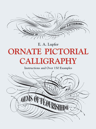 Ornate Pictorial Calligraphy: Instructions and Over 150 Examples by E. A. Lupfer