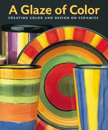 A Glaze of Color: Creating Color and Design On Ceramics by Jane Davies