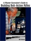 A Master Gunmaker's Guide to Building Bolt-Action Rifles by Bill Holmes