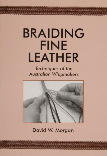 Braiding Fine Leather: Techniques of the Australian Whipmakers by David W. Morgan