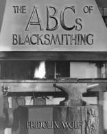 ABCs of Blacksmithing by Fridolin Wolf, The: Examples, Step-by-Step - by Fridolin Wolf