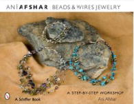 Beads and Wires Jewelry by Ani Afshar: A Step-by-Step Workshop  - Ani Afshar .