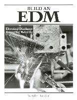 Build an EDM by Robert P. Langlois - Electrical Discharge Machining - Removing Metal by Spark Erosion