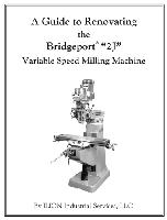 "A Guide to Renovating the Bridgeport ""2J"" Variable Speed Milling Machine, by ILION Industrial Services LLC  - Softcover, 152 pages, over 400 B&W photographs and diagrams"