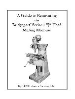 "A Guide to Renovating the Bridgeport Series 1 ""J"" Head Milling Machine, by ILION Industrial Services LLC  - Softcover, 126 pages, over 350 B&W photographs and diagrams"