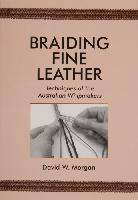 "Braiding Fine Leather: Techniques of the Australian Whipmakers by David W. Morgan - Softcover, 160 pages, 308 b/w photos, 5 illustrations, 7"" x 10""."
