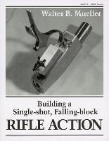 Building a Single Shot, Falling Block Rifle Action by Walter B. Mueller - Walter B. Mueller