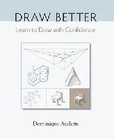 Draw Better: Learn to Draw with Confidence by Dominique Audette
