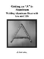 Getting an A in Aluminum: Welding Aluminum Sheet with Gas and TIG by Kent Caveny  - 26 pages, spiral bound