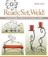Ready, Set, Weld! by Kimberli Matin - Beginner-Friendly Projects for the Home & Garden