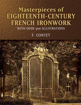 Masterpieces of Eighteenth-Century French Ironwork by F. Contet: With Over 300 Illustrations