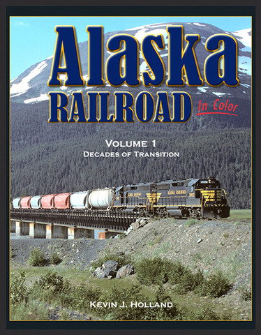 Alaska Railroad In Color Volume 1: Decades of Transition by Kevin J. Holland