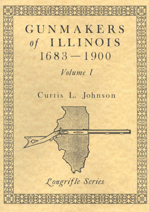 Gunmakers of Illinois 1683 to 1900, Volume I by Curtis L. Johnson