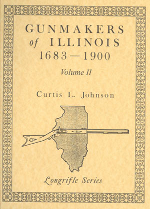 Gunmakers of Illinois 1683 - 1900, Volume II by Curtis L. Johnson
