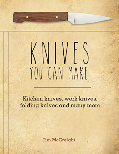 Knives You Can Make: Kitchen Knives, Work Knives, Folding Knives and Many More