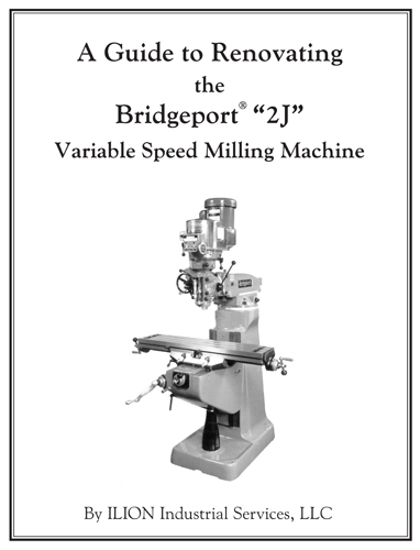 "A Guide to Renovating the Bridgeport ""2J"" Variable Speed Milling Machine, by ILION Industrial Services LLC"