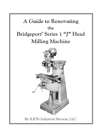 "A Guide to Renovating the Bridgeport Series 1 ""J"" Head Milling Machine, by ILION Industrial Services LLC"