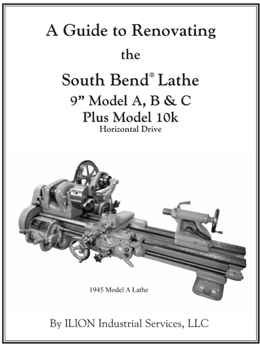 "A Guide to Renovating the South Bend Lathe 9"" Model A, B & C Plus Model 10k, by ILION Industrial Services LLC"