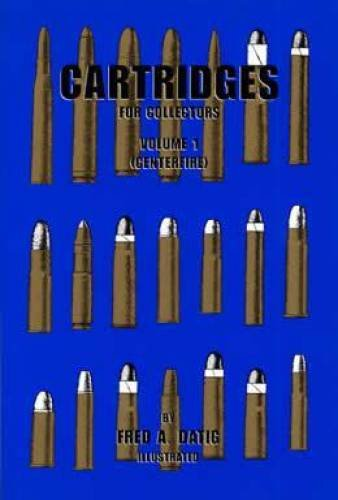Cartridges for Collectors Volume I (Centerfire), by Fred A. Datig