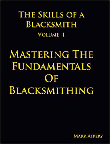 Mastering the Fundamentals of Blacksmithing by Mark Aspery