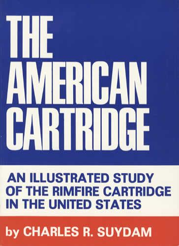 The American Cartridge: an Illustrated Study of the Rimfire Cartridge in The United States by Chas. R. Suydam