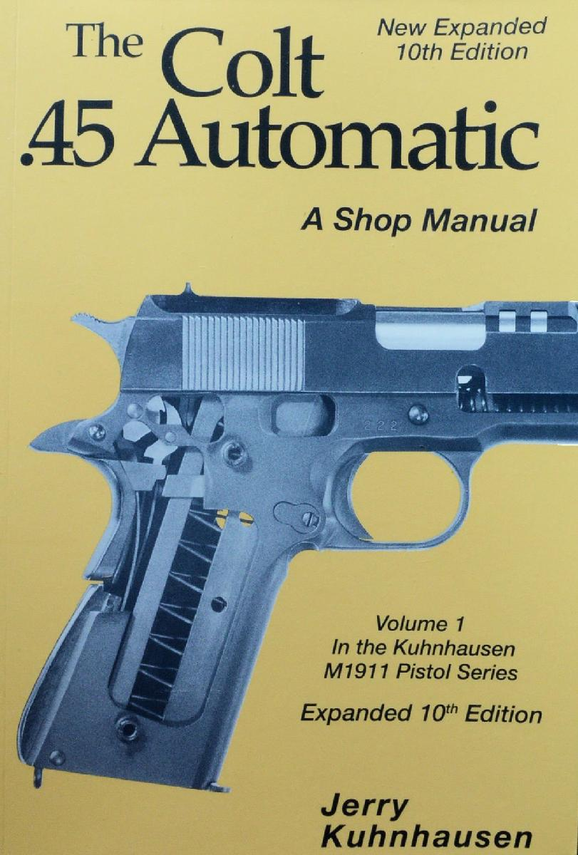The Colt .45 Automatic: A Shop Manual: Volume 1, Expanded 10th Edition by Jerry Kuhnhausen
