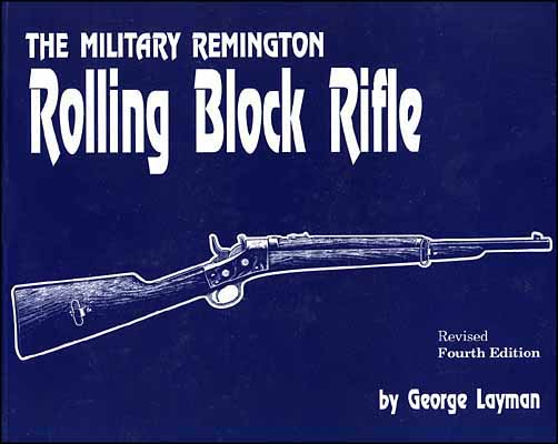 The Military Remington Rolling Block Rifle, by George Layman, Revised 4th Edition
